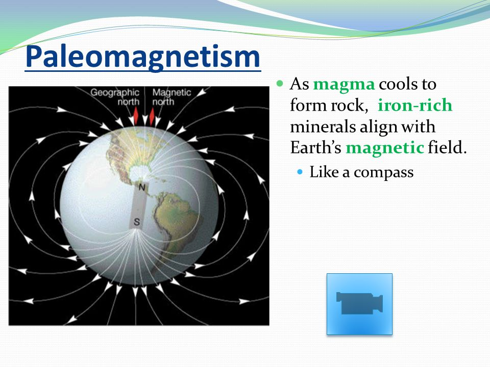 Paleomagnetism As magma cools to form rock, iron-rich minerals align with Earth's magnetic field. Like a compass