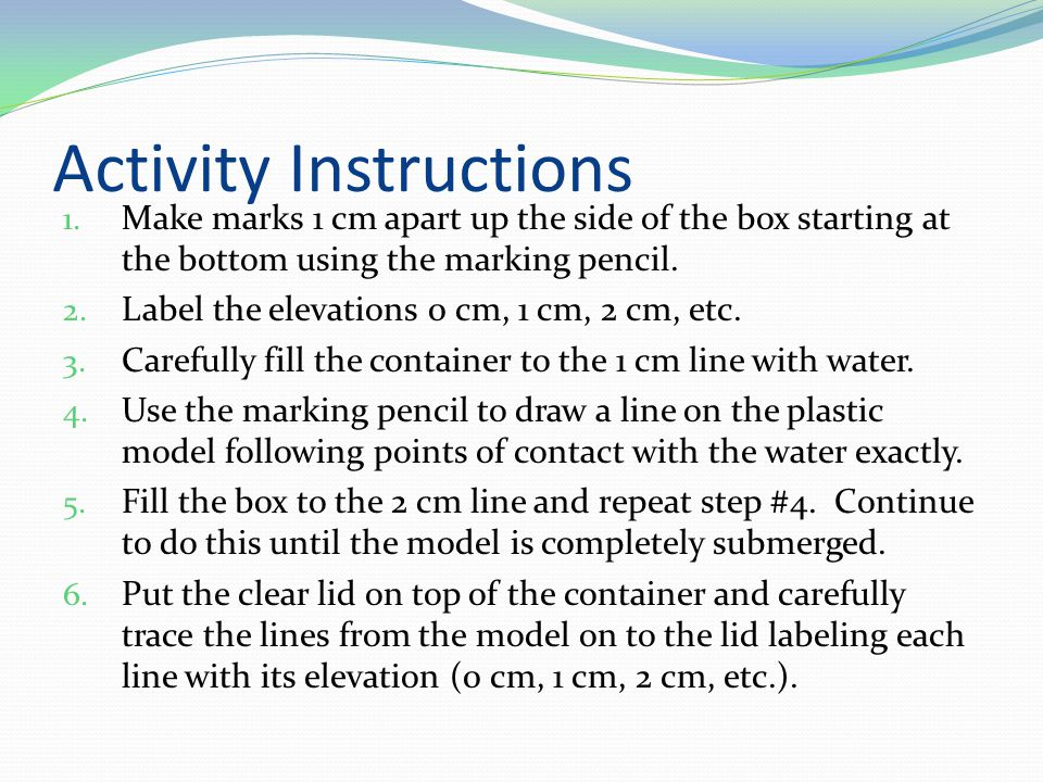 Activity Instructions 1. Make marks 1 cm apart up the side of the box starting at the bottom using the marking pencil. 2. Label the elevations 0 cm, 1