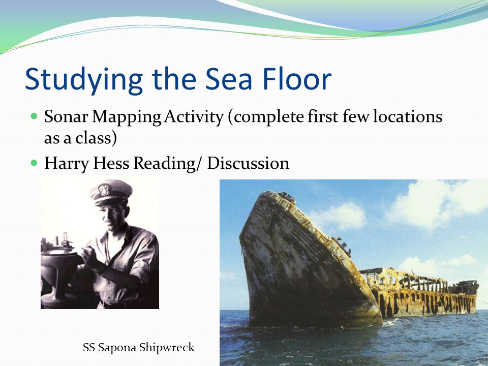 Studying the Sea Floor Sonar Mapping Activity (complete first few locations as a class) Harry Hess Reading/ Discussion SS Sapona Shipwreck
