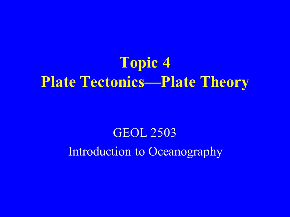Topic 4 Plate Tectonics—Plate Theory GEOL 2503 Introduction to Oceanography