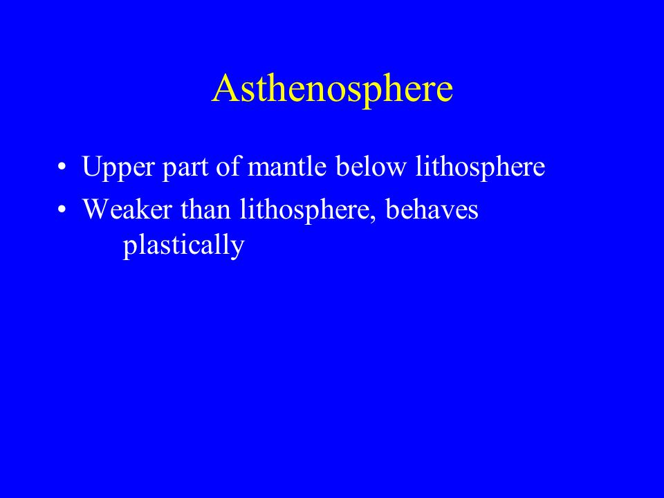 Asthenosphere Upper part of mantle below lithosphere Weaker than lithosphere, behaves plastically
