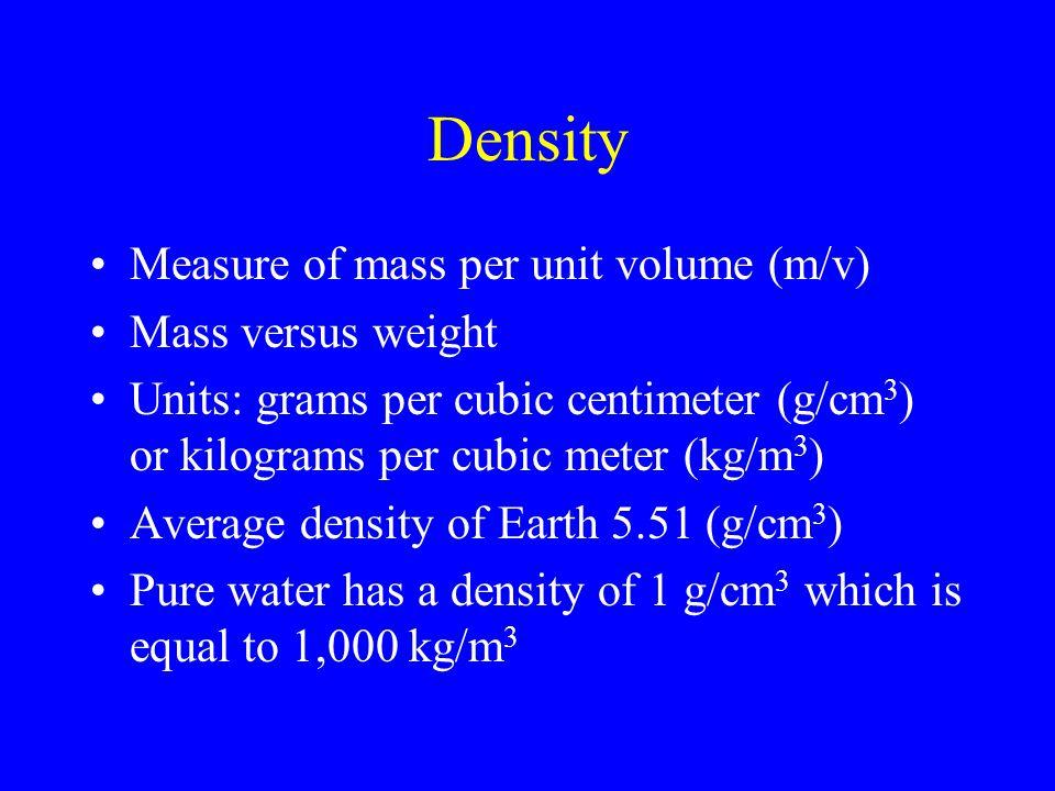 Density Measure of mass per unit volume (m/v) Mass versus weight Units: grams per cubic centimeter (g/cm 3 ) or kilograms per cubic meter (kg/m 3 ) Av