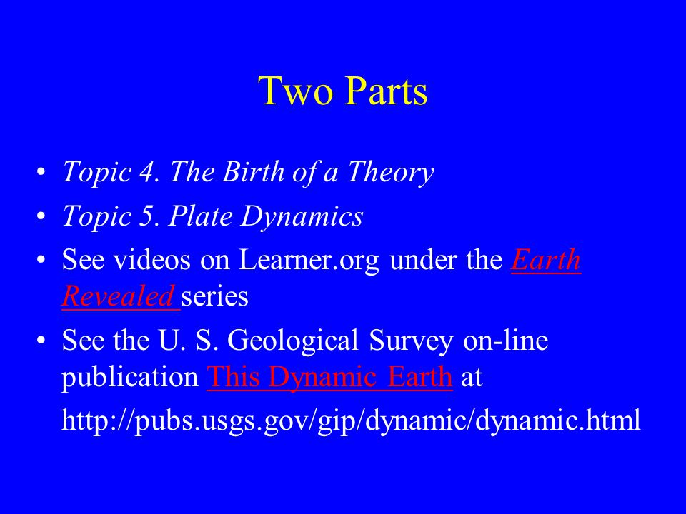 Two Parts Topic 4. The Birth of a Theory Topic 5. Plate Dynamics See videos on Learner.org under the Earth Revealed seriesEarth Revealed See the U. S.