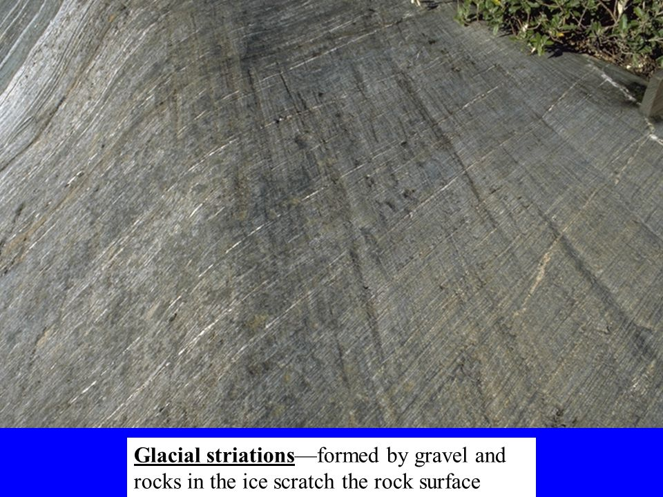 Glacial striations—formed by gravel and rocks in the ice scratch the rock surface