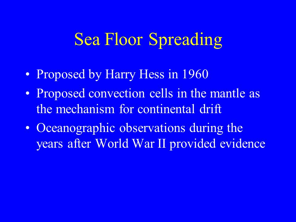 Sea Floor Spreading Proposed by Harry Hess in 1960 Proposed convection cells in the mantle as the mechanism for continental drift Oceanographic observ