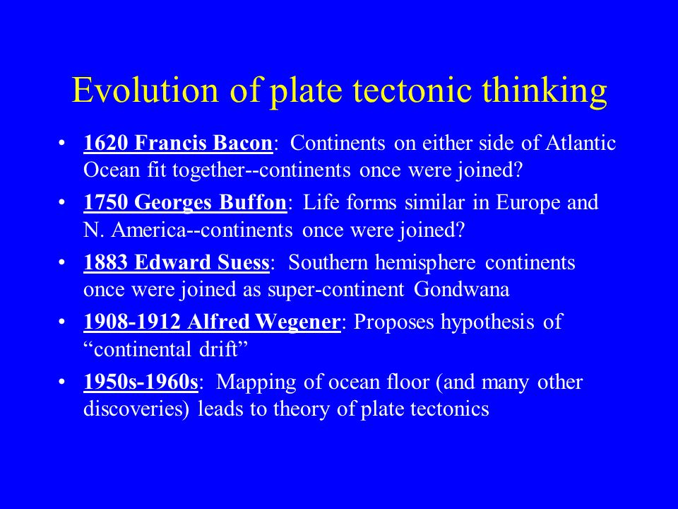 Evolution of plate tectonic thinking 1620 Francis Bacon: Continents on either side of Atlantic Ocean fit together--continents once were joined.