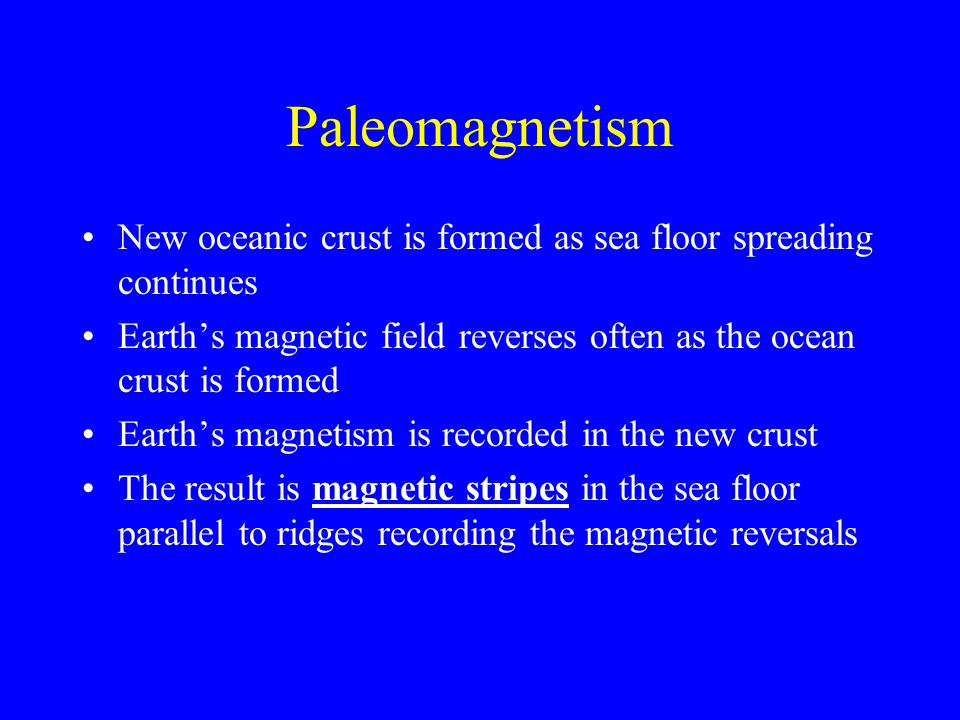 Paleomagnetism New oceanic crust is formed as sea floor spreading continues Earth's magnetic field reverses often as the ocean crust is formed Earth's magnetism is recorded in the new crust The result is magnetic stripes in the sea floor parallel to ridges recording the magnetic reversals