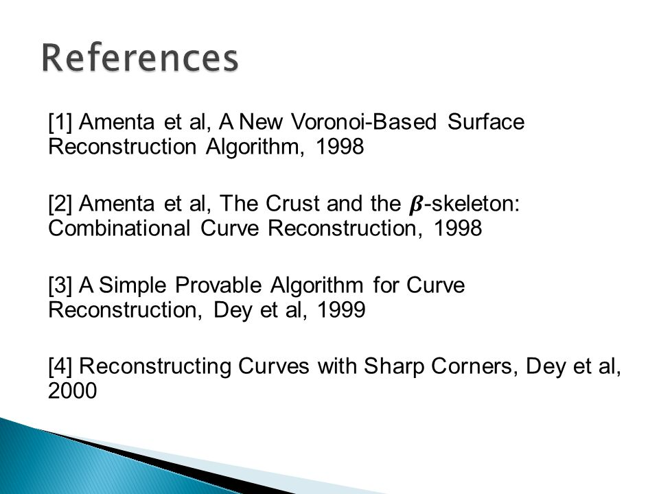 [1] Amenta et al, A New Voronoi-Based Surface Reconstruction Algorithm, 1998 [2] Amenta et al, The Crust and the -skeleton: Combinational Curve Recons