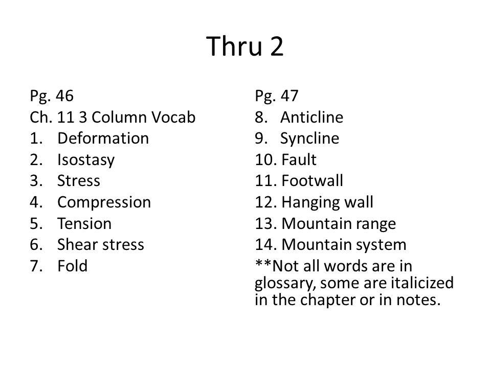 Thru 2 Pg. 46 Ch. 11 3 Column Vocab 1.Deformation 2.Isostasy 3.Stress 4.Compression 5.Tension 6.Shear stress 7.Fold Pg. 47 8. Anticline 9. Syncline 10