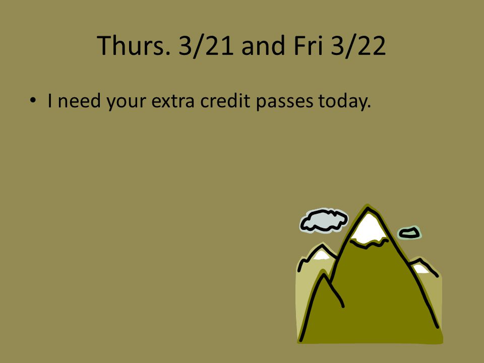 Thurs. 3/21 and Fri 3/22 I need your extra credit passes today.