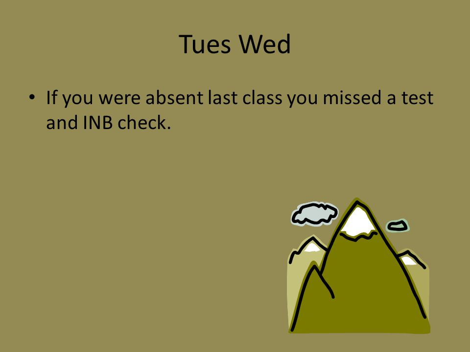 Tues Wed If you were absent last class you missed a test and INB check.