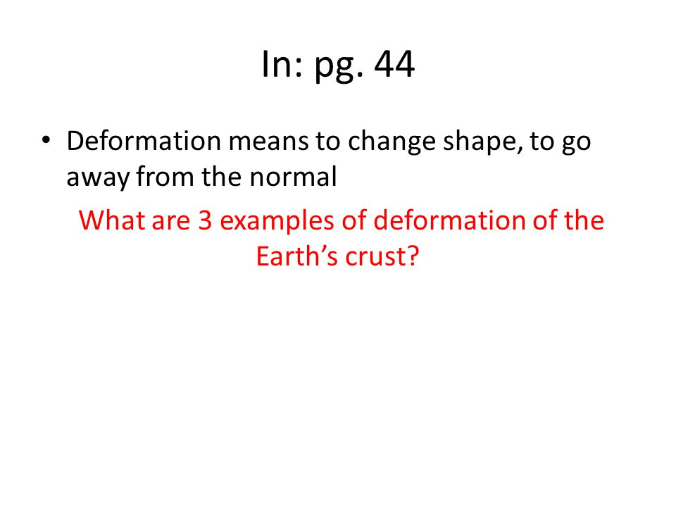 In: pg. 44 Deformation means to change shape, to go away from the normal What are 3 examples of deformation of the Earth's crust?
