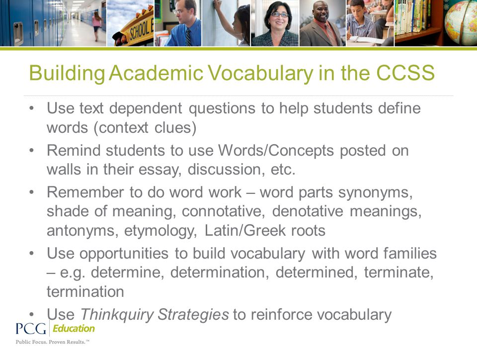 Building Academic Vocabulary in the CCSS Use text dependent questions to help students define words (context clues) Remind students to use Words/Concepts posted on walls in their essay, discussion, etc.