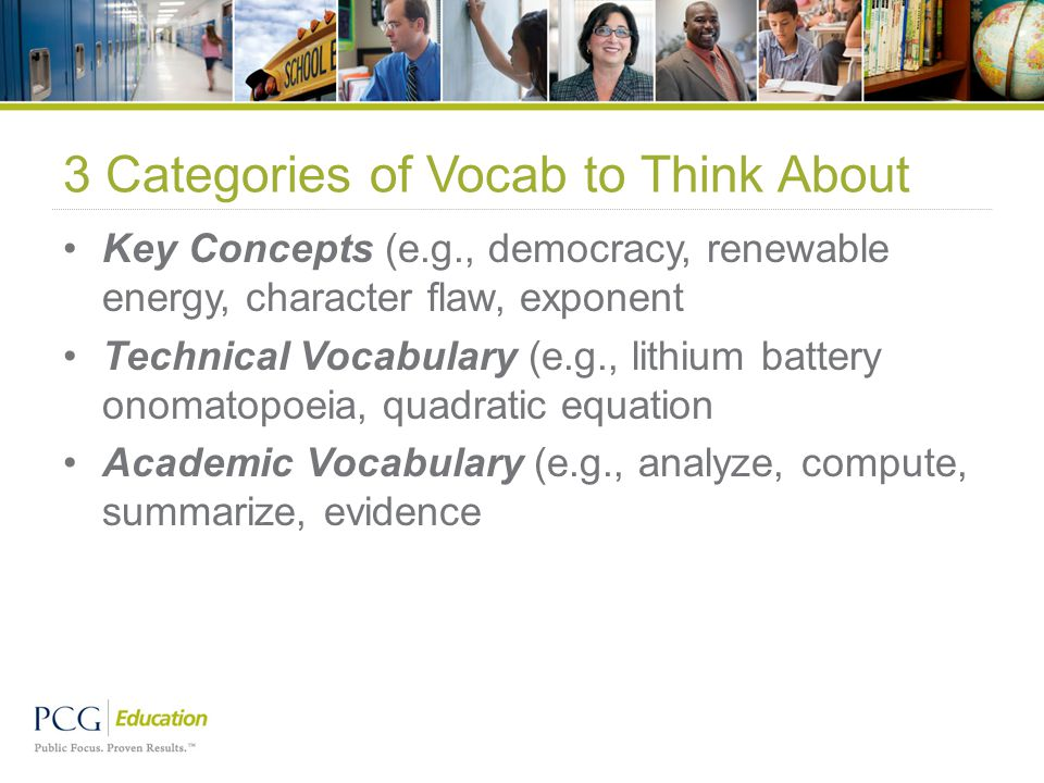 3 Categories of Vocab to Think About Key Concepts (e.g., democracy, renewable energy, character flaw, exponent Technical Vocabulary (e.g., lithium battery onomatopoeia, quadratic equation Academic Vocabulary (e.g., analyze, compute, summarize, evidence