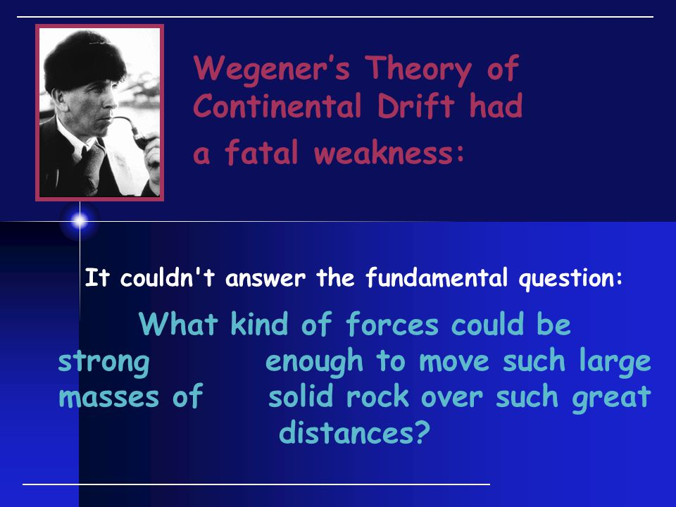 Wegener's Theory of Continental Drift had a fatal weakness: It couldn t answer the fundamental question: What kind of forces could be strong enough to move such large masses of solid rock over such great distances