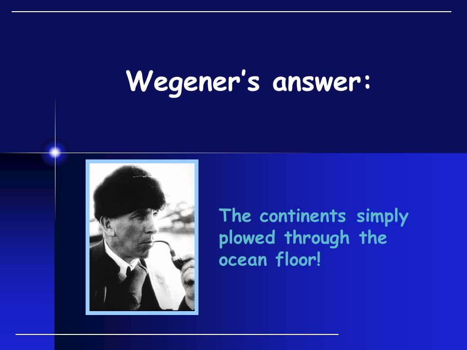 Wegener's answer: The continents simply plowed through the ocean floor!