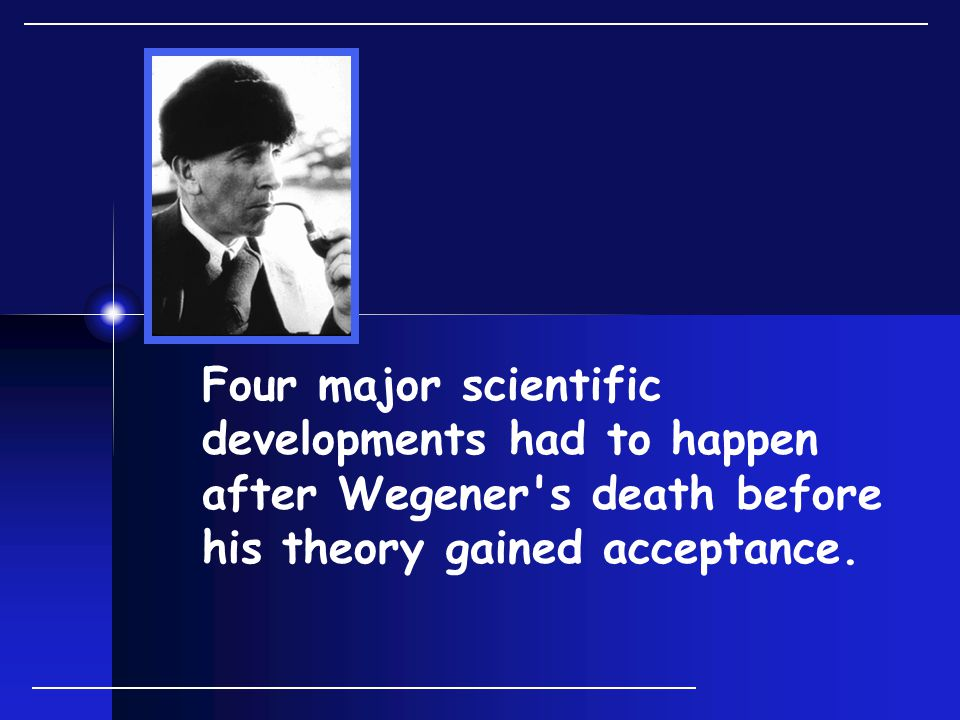 Four major scientific developments had to happen after Wegener s death before his theory gained acceptance.