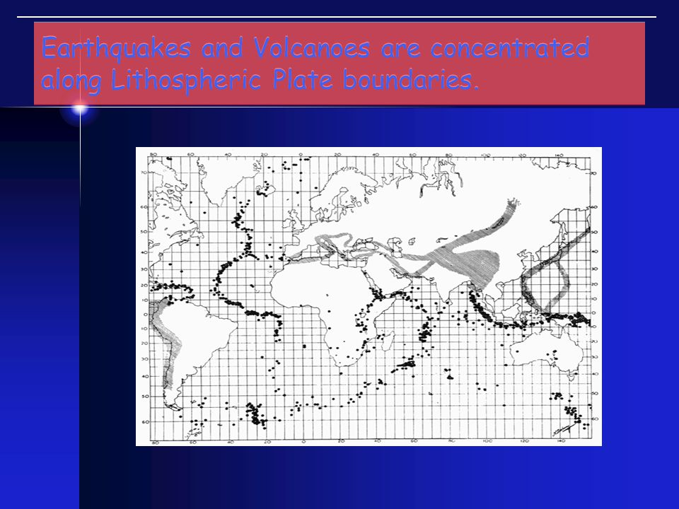 Earthquakes and Volcanoes are concentrated along Lithospheric Plate boundaries.