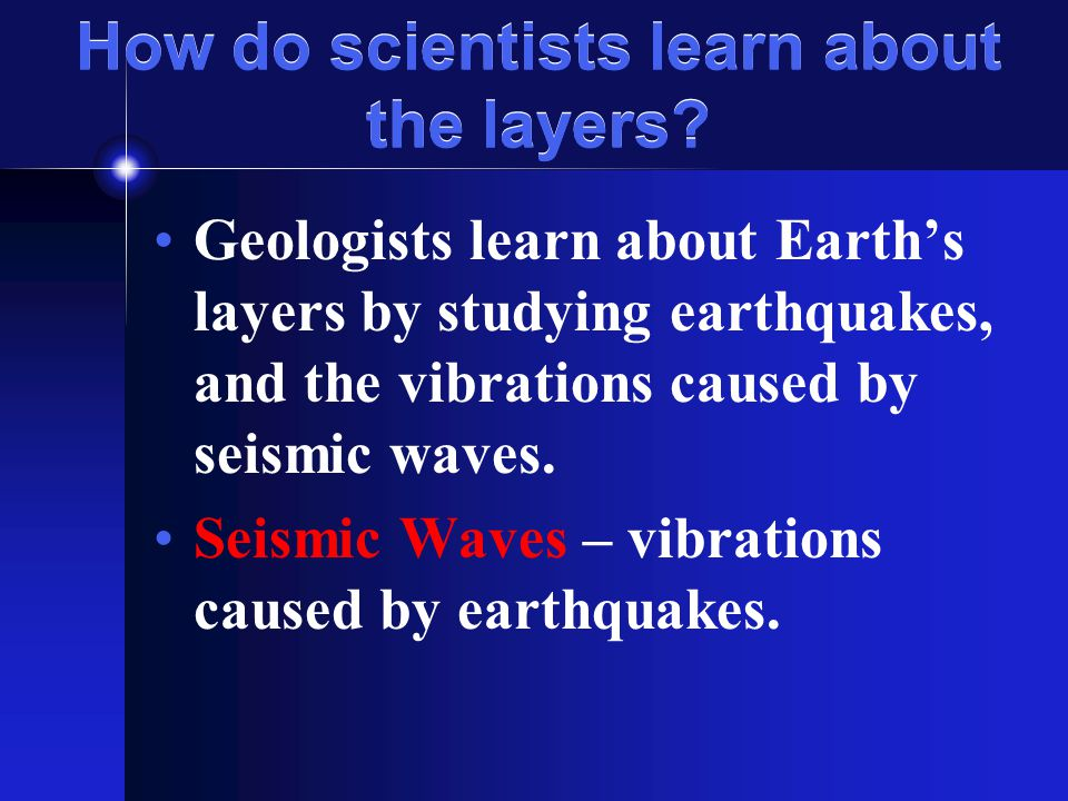 How do scientists learn about the layers? Geologists learn about Earth's layers by studying earthquakes, and the vibrations caused by seismic waves. S
