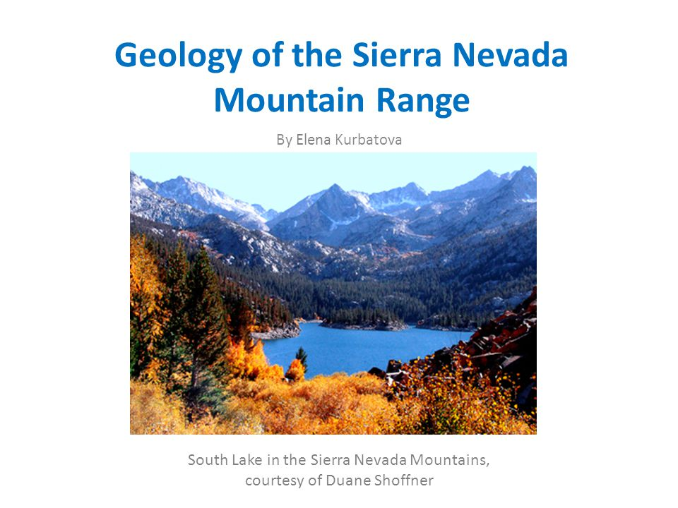 Geology of the Sierra Nevada Mountain Range By Elena Kurbatova South Lake in the Sierra Nevada Mountains, courtesy of Duane Shoffner