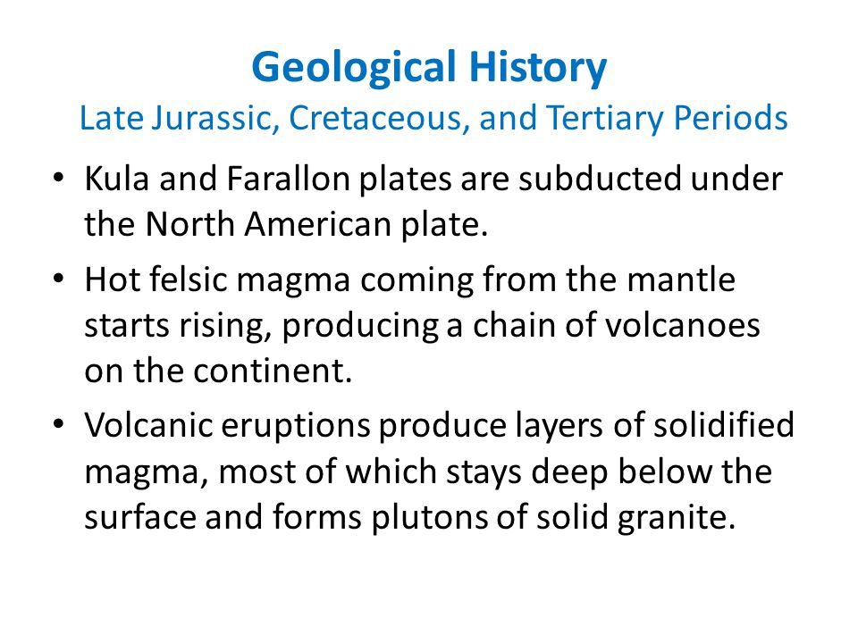 Geological History Late Jurassic, Cretaceous, and Tertiary Periods Kula and Farallon plates are subducted under the North American plate.