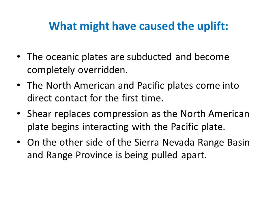 What might have caused the uplift: The oceanic plates are subducted and become completely overridden. The North American and Pacific plates come into