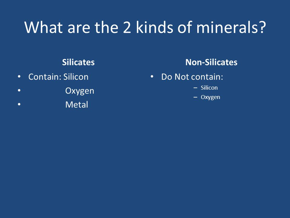 What are the 2 kinds of minerals? Silicates Contain: Silicon Oxygen Metal Non-Silicates Do Not contain: – Silicon – Oxygen