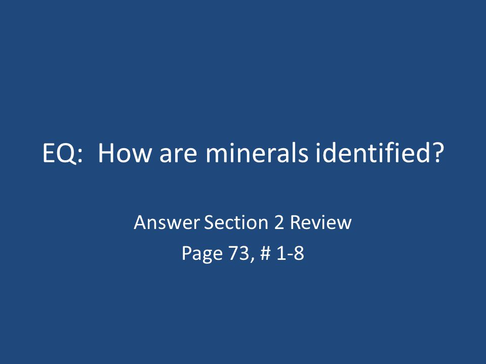 EQ: How are minerals identified? Answer Section 2 Review Page 73, # 1-8
