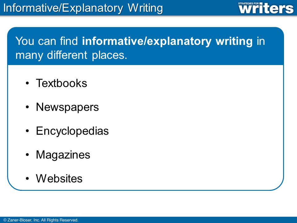 Informative/Explanatory Writing You can find informative/explanatory writing in many different places. Textbooks Newspapers Encyclopedias Magazines We
