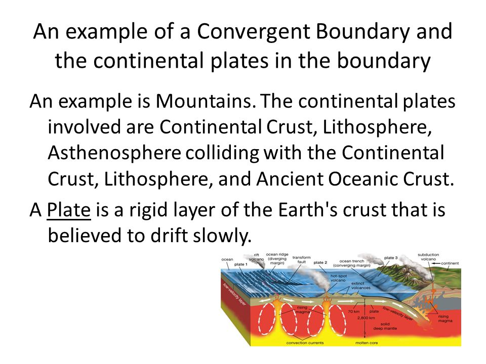 An example of a Convergent Boundary and the continental plates in the boundary An example is Mountains. The continental plates involved are Continenta