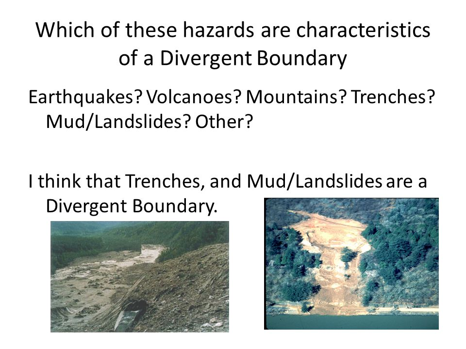 Which of these hazards are characteristics of a Divergent Boundary Earthquakes? Volcanoes? Mountains? Trenches? Mud/Landslides? Other? I think that Tr