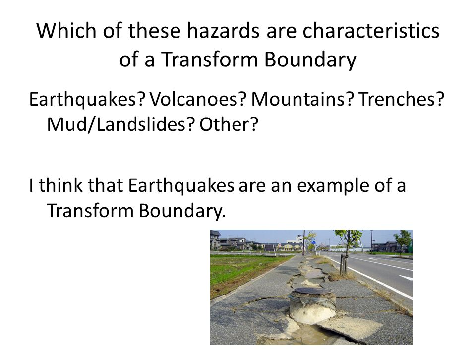 Which of these hazards are characteristics of a Transform Boundary Earthquakes? Volcanoes? Mountains? Trenches? Mud/Landslides? Other? I think that Ea