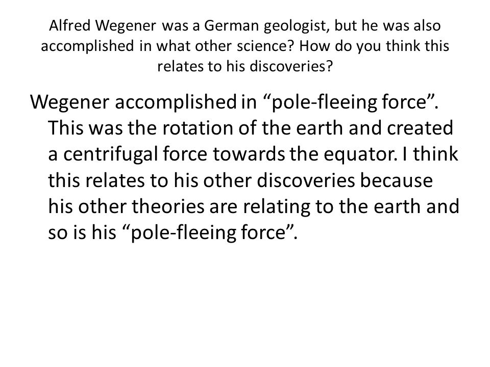 Alfred Wegener was a German geologist, but he was also accomplished in what other science? How do you think this relates to his discoveries? Wegener a