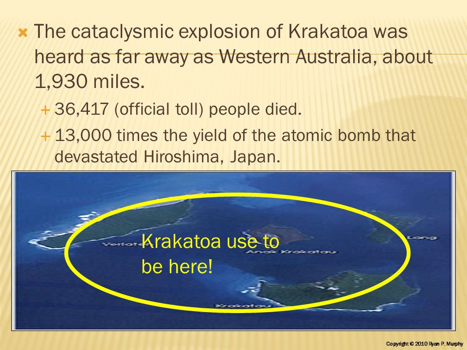  The cataclysmic explosion of Krakatoa was heard as far away as Western Australia, about 1,930 miles.