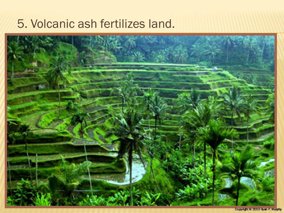 5. Volcanic ash fertilizes land. Copyright © 2010 Ryan P. Murphy
