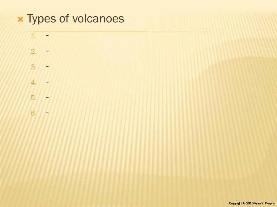  Types of volcanoes 1. - 2. - 3. - 4. - 5. - 6. - Copyright © 2010 Ryan P. Murphy