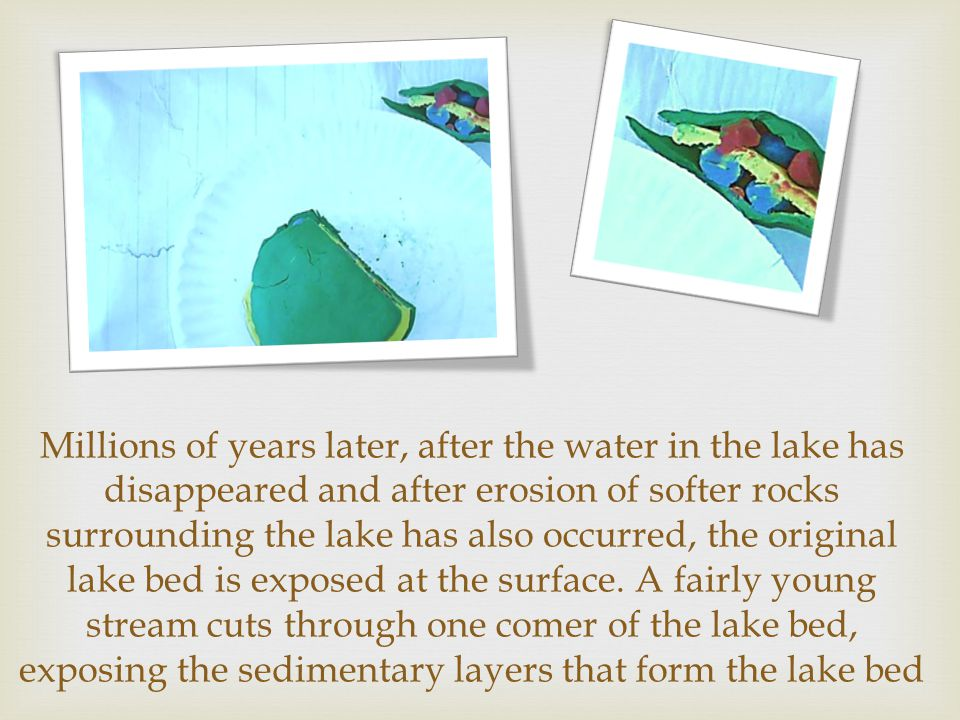 Millions of years later, after the water in the lake has disappeared and after erosion of softer rocks surround­ing the lake has also occurred, the or