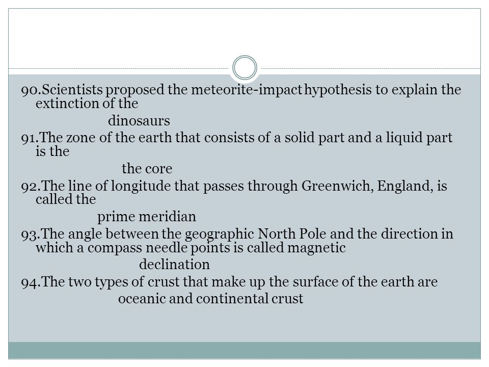 90.Scientists proposed the meteorite-impact hypothesis to explain the extinction of the dinosaurs 91.The zone of the earth that consists of a solid part and a liquid part is the the core 92.The line of longitude that passes through Greenwich, England, is called the prime meridian 93.The angle between the geographic North Pole and the direction in which a compass needle points is called magnetic declination 94.The two types of crust that make up the surface of the earth are oceanic and continental crust