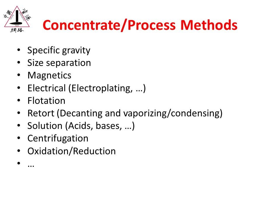 Concentrate/Process Methods Specific gravity Size separation Magnetics Electrical (Electroplating, …) Flotation Retort (Decanting and vaporizing/condensing) Solution (Acids, bases, …) Centrifugation Oxidation/Reduction …