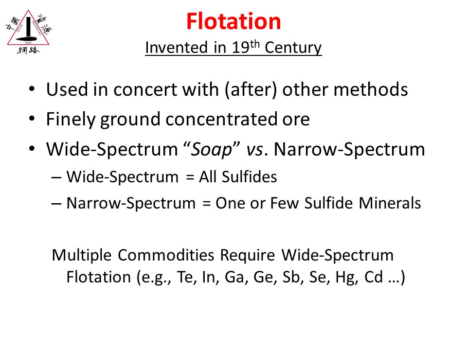 Flotation Invented in 19 th Century Used in concert with (after) other methods Finely ground concentrated ore Wide-Spectrum Soap vs.