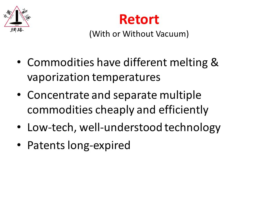 Retort (With or Without Vacuum) Commodities have different melting & vaporization temperatures Concentrate and separate multiple commodities cheaply and efficiently Low-tech, well-understood technology Patents long-expired