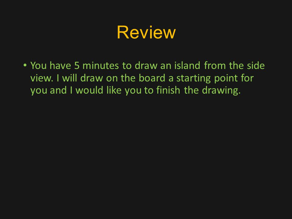 Review You have 5 minutes to draw an island from the side view.