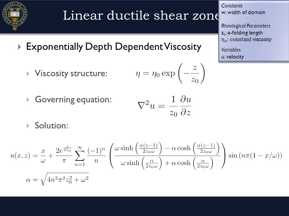 Linear ductile shear zones  Exponentially Depth Dependent Viscosity  Viscosity structure:  Governing equation:  Solution: Rheological Parameters z 0 : e-folding length η 0 : viscosity coefficient Variables u: velocity Rheological Parameters z 0 : e-folding length η 0 : viscosity coefficient Variables u: velocity Constants w: width of domain Rheological Parameters z 0 : e-folding length η 0 : constant viscosity Variables u: velocity Constants w: width of domain Rheological Parameters z 0 : e-folding length η 0 : constant viscosity Variables u: velocity