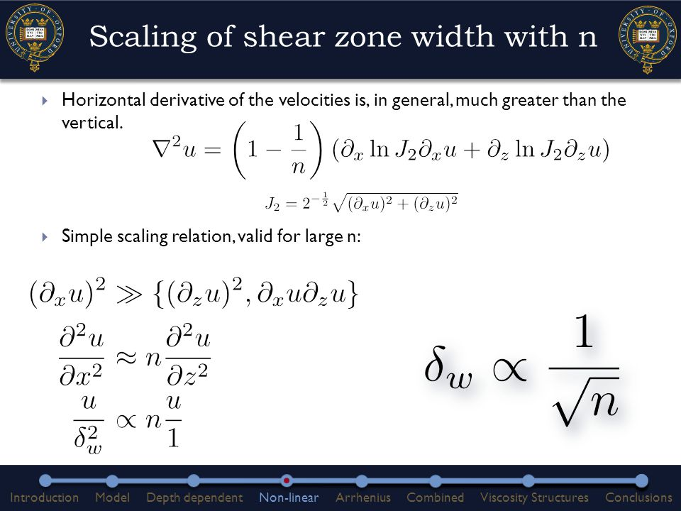  Depth dependence of viscosity produces narrow shear zones  Power law rheology also provides a strong control  Shear heating and further localisation of shear is a consequence of having a pre-existing narrow shear zone  Viscosity structures generated by shear heating and/or power law rheology are important for the dynamics of post-seismic deformation  Scaling law: IntroductionModelDepth dependentNon-linearArrheniusCombinedViscosity StructuresConclusions