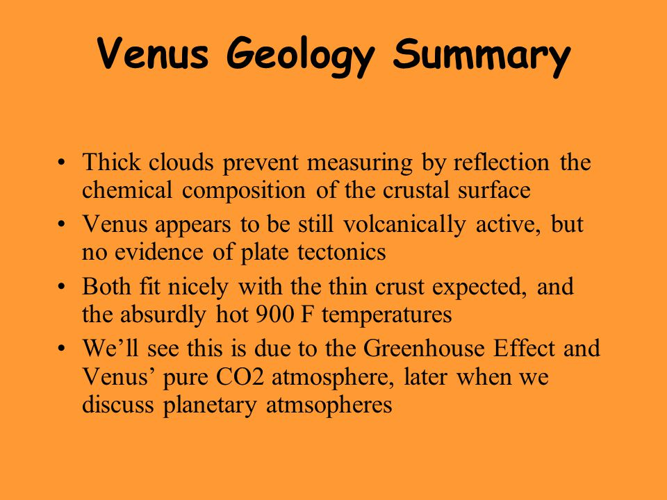 Venus Geology Summary Thick clouds prevent measuring by reflection the chemical composition of the crustal surface Venus appears to be still volcanically active, but no evidence of plate tectonics Both fit nicely with the thin crust expected, and the absurdly hot 900 F temperatures We'll see this is due to the Greenhouse Effect and Venus' pure CO2 atmosphere, later when we discuss planetary atmsopheres