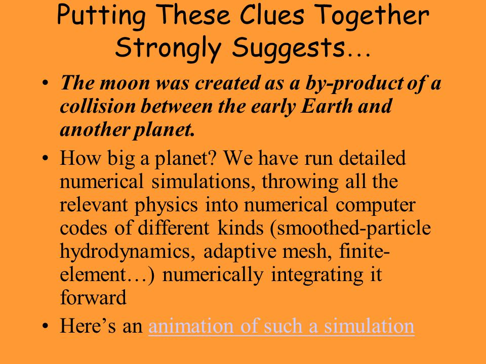 Putting These Clues Together Strongly Suggests … The moon was created as a by-product of a collision between the early Earth and another planet.