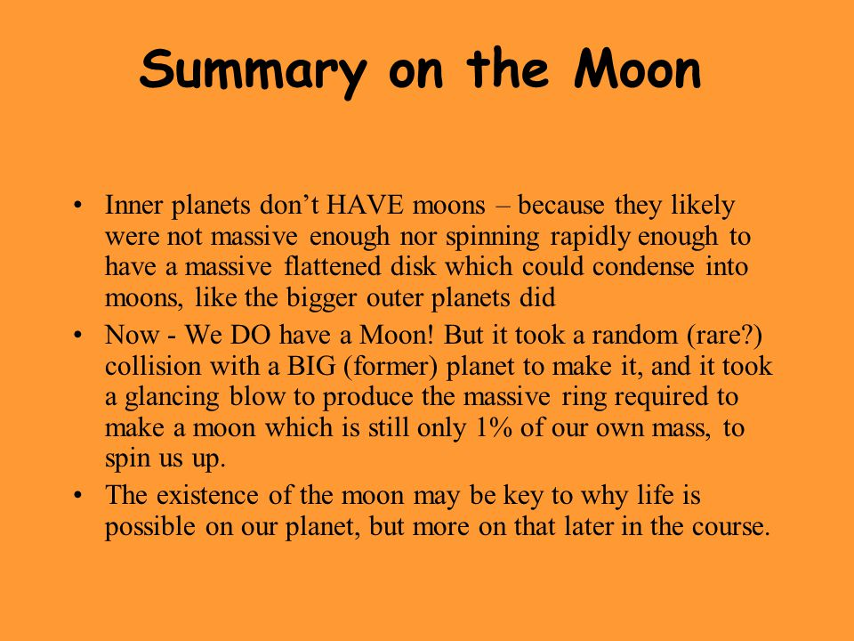 Summary on the Moon Inner planets don't HAVE moons – because they likely were not massive enough nor spinning rapidly enough to have a massive flattened disk which could condense into moons, like the bigger outer planets did Now - We DO have a Moon.
