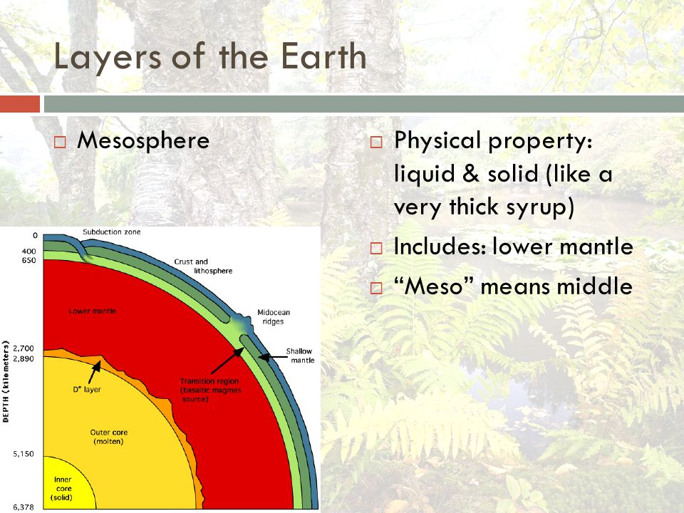 Layers of the Earth  Mesosphere  Physical property: liquid & solid (like a very thick syrup)  Includes: lower mantle  Meso means middle