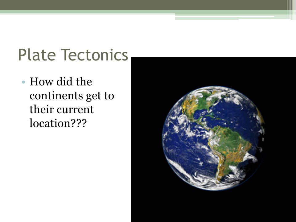Plate Tectonics How did the continents get to their current location
