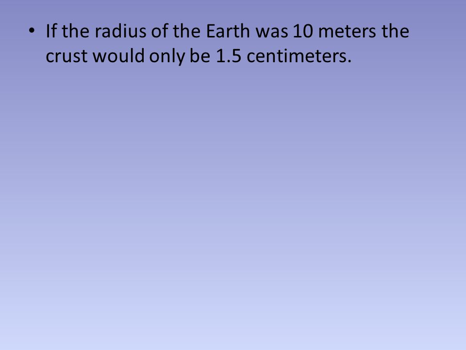 If the radius of the Earth was 10 meters the crust would only be 1.5 centimeters.